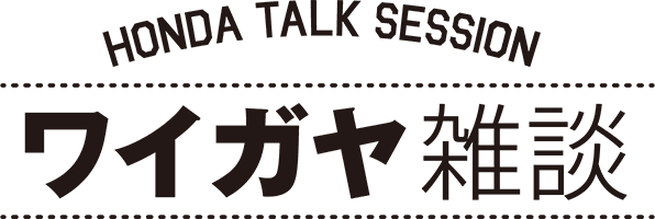 HONDA TALK SESSION ワイガヤ雑談